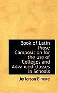 Book of Latin Prose Composition for the Use of Colleges and Advanced Classes in Schools