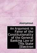 An Argument in Favor of the Constitutionality of the General Banking Law of This State [Electron