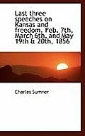 Last Three Speeches on Kansas and Freedom. Feb. 7th, March 6th, and May 19th & 20th, 1856