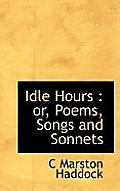 Idle Hours: Or, Poems, Songs and Sonnets