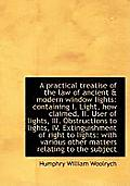 A Practical Treatise of the Law of Ancient & Modern Window Lights: Containing I. Light, How Claimed,