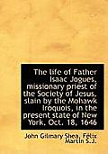 The Life of Father Isaac Jogues, Missionary Priest of the Society of Jesus, Slain by the Mohawk Iroq
