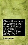 Clavis Horatiana Or, a Key to the Odes of Horace to Which Is Prefixed a Life of the Poet