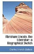 Abraham Lincoln, the Liberator: A Biographical Sketch