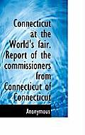 Connecticut At The World's Fair. Report Of The Commissioners From Connecticut Of Connecticut by Anonymous