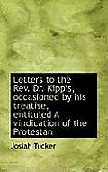 Letters to the REV. Dr. Kippis, Occasioned by His Treatise, Entituled a Vindication of the Protestan