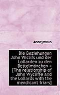 Die Beziehungen John Wiclifs Und Der Lollarden Zu Den Bettelm Nchen = [The Relationship of John Wycl