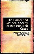 The Unmarried Mother, a Study of Five Hundred Cases