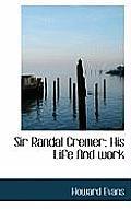 Sir Randal Cremer; His Life and Work