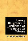 Unruly Daughters; A Romance of the House of Orl ANS