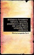 Biblioteca Femminile Italiana, Raccolta, Posseduta E Descritta Dal Conte Pietro Leopoldo Ferri Padov