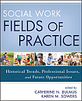 Social Work Fields of Practice: Historical Trends, Professional Issues, and Future Opportunities