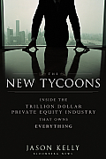 New Tycoons Inside the Trillion Dollar Private Equity Industry That Owns Everything