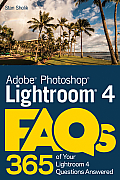 Adobe Photoshop Lightroom 4 FAQs: 365 of Your Lightroom 4 Questions Answered
