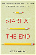 Start at the End: How Companies Can Grow Bigger and Faster by Reversing Their Business Plan