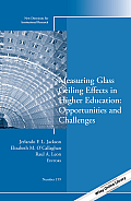 Measuring Glass Ceiling Effects in Higher Education: Opportunities and Challenges: New Directions for Institutional Research, Number 159