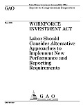 Workforce Investment Act Labor Should Consider Alternative Approaches to Implement New Performance and Reporting Requirements: Report to Congressional Requesters