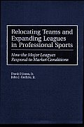 Relocating Teams and Expanding Leagues in Professional Sports: How the Major Leagues Respond to Market Conditions