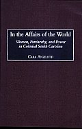 In the Affairs of the World: Women, Patriarchy, and Power in Colonial South Carolina
