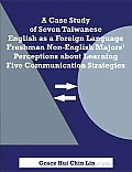 A Case Study of Seven Taiwanese English as a Foreign Language Freshman Non-English Majors' Perceptions about Learning Five Communication Strategies