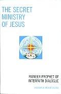 The Secret Ministry of Jesus: Pioneer Prophet of Interfaith Dialogue
