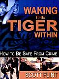 Waking the Tiger within: How to Be Safe from Crime: Self-Defense That Saves Lives