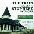 The Train Doesn't Stop Here Anymore: An Illustrated History of Railway Stations in Canada (Revised & Updated Edition)