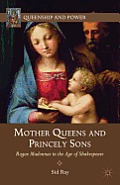 Mother Queens and Princely Sons: Rogue Madonnas in the Age of Shakespeare (Queenship and Power) Cover