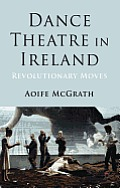 Dance Theatre in Ireland: Revolutionary Moves Cover