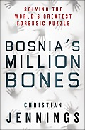 Bosnias Million Bones Solving the Worlds Greatest Forensic Puzzle