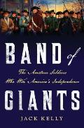 Band Of Giants: The Amateur Soldiers Who Won America's Independence by Jack Kelly