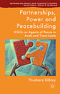 Partnerships, Power and Peacebuilding: Ngos as Agents of Peace in Aceh and Timor-Leste