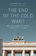 The End of the Cold War?: Bush, Kohl, Gorbachev, and the Reunification of Germany (Palgrave Studies in Oral History)