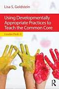 Using Developmentally Appropriate Practices To Teach The Common Core: Grades Prek-3 by Lisa S. Goldstein
