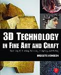 3D Technology in Fine Art and Craft: Exploring 3D Printing, Scanning, Sculpting and Milling