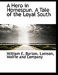 A Hero In Homespun. A Tale Of The Loyal South by William E. Barton