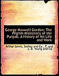 George Maxwell Gordon; The Pilgrim Missionary of the Punjab. a History of His Life and Work