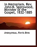 In Memoriam. REV. John B. Spotswood, Minister of the Gospel, 1832-1885