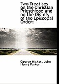 Two Treatises on the Christian Priesthiood and on the Dignity of the Episcopal Order