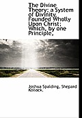 The Divine Theory; A System of Divinity, Founded Wholly Upon Christ; Which, by One Principle,