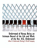 Underwood of Korea; Being an Intimate Record of the Life and Work of the REV. H.G. Underwood