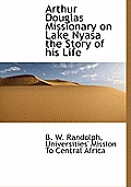 Arthur Douglas Missionary on Lake Nyasa the Story of His Life