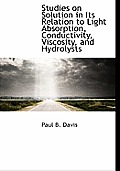 Studies on Solution in Its Relation to Light Absorption, Conductivity, Viscosity, and Hydrolysts