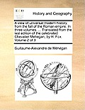 A View Of Universal Modern History, From The Fall Of The Roman Empire. In Three Volumes. ... Translated From... by Guillaume-alexandre De Mhgan
