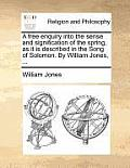 A Free Enquiry Into the Sense and Signification of the Spring, as It Is Described in the Song of Solomon. by William Jones, ...