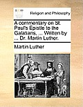 A Commentary on St. Paul's Epistle to the Galatians, ... Written by ... Dr. Martin Luther.