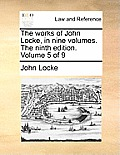 The Works of John Locke, in Nine Volumes. the Ninth Edition. Volume 5 of 9