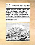 Tales, Epistles, Odes, Fables, &C. with Translations from Homer and Other Antient Authors. to Which Are Added Proposals for Perfecting the English Lan