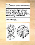 Mathematics. with Eleven Copper-Plates. by the Late REV. Mr. Wm. West of Exeter. Revised by John Rowe.