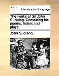 The Works of Sir John Suckling. Containing His Poems, Letters and Plays.